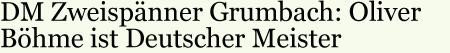 DM Zweispänner Grumbach: Oliver Böhme ist Deutscher Meister